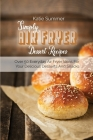 Simply Air Fryer Dessert Recipes: Over 50 Everyday Air Fryer Ideas For Your Delicious Desserts And Snacks Cover Image