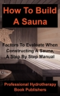How to Build a Sauna: Factors To Evaluate When Constructing A Sauna, A Step By Step Manual Cover Image