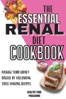 The Essential Renal Diet Cookbook: Manage Your Kidney Disease By Following These Amazing Recipes Cover Image