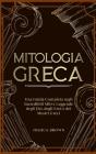Mitologia Greca: Una Guida Completa sugli Incredibili Miti e Leggende degli Dei, degli Eroi e dei Mostri Greci Greek Mythology (Italian Cover Image