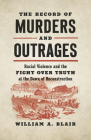 The Record of Murders and Outrages: Racial Violence and the Fight over Truth at the Dawn of Reconstruction (Civil War America) Cover Image