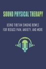 Sound Physical Therapy: Using Tibetan Singing Bowls For Reduce Pain, Anxiety, And More: Giant Singing Bowl Cover Image