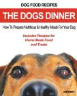 Dog Food Recipes, The Dogs Dinner: How to Prepare Nutritious and Healthy Meals for Your Dog. Includes Recipes For Home Made Food and Treats Cover Image