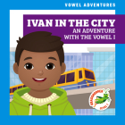 Ivan in the City: An Adventure with the Vowel I Cover Image