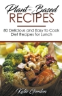Plant-Based Recipes: 80 Delicious and Easy to Cook Diet Recipes for Lunch Cover Image