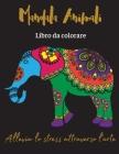Mandala Animali Libro da colorare: Allevia lo stress attraverso l'arte/Libro da colorare antistress con disegni rilassanti Cover Image