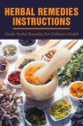 Herbal Remedies Instructions: Gentle Herbal Remedies For Children's Health: Making And Using Gentle Herbal Remedies To Treat Common Ailments Cover Image
