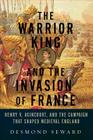 The Warrior King and the Invasion of France: Henry V, Agincourt, and the Campaign That Shaped Medieval England Cover Image
