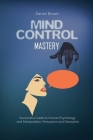 Mind Control Mastery: Successful Guide to Human Psychology and Manipulation, Persuasion and Deception Cover Image
