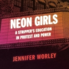Neon Girls Lib/E: A Stripper's Education in Protest and Power Cover Image