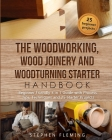 The Woodworking, Wood Joinery and Woodturning Starter Handbook: Beginner Friendly 3 in 1 Guide with Process, Tips Techniques and Starter Projects Cover Image