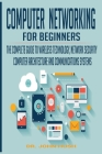 Computer Networking for Beginners: The Complete Guide to Wireless Technology, Network Security, Computer Architecture and Communications Systems. Cover Image