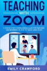 Teaching With Zoom: A Step By Step Comprehensive Guide for Teachers and Beginners on How to Teach using Zoom Cover Image