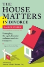 The House Matters in Divorce: Untangling the Legal, Financial and Emotional Ties Before You Sign on the Dotted Line Cover Image