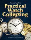 Practical Watch Collecting for the Beginner Cover Image
