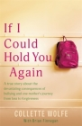 If I Could Hold You Again: A true story about the devastating consequences of bullying and how one mother's grief led her on a mission Cover Image