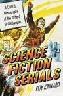 Science Fiction Serials: A Critical Filmography of the 31 Hard SF Cliffhangers; With an Appendix of the 37 Serials with Slight SF Content Cover Image