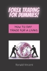 Forex Trading For Dummies: How To Day Trade For A Living- A Beginners Guide to Forex Trading Cover Image