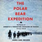 The Polar Bear Expedition Lib/E: The Heroes of America's Forgotten Invasion of Russia, 1918-1919 Cover Image