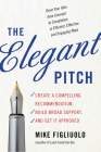 The Elegant Pitch: Create a Compelling Recommendation, Build Broad Support, and Get It Approved Cover Image