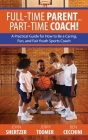 Full-Time Parent... Part-Time Coach!: A Practical Guide for How to Be a Caring, Fun, and Fair Youth Sports Coach Cover Image