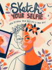 Sketch Your Selfie: How to Draw Your Best Self (and Your BFFs) Cover Image