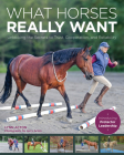 What Horses Really Want: Unlocking the Secrets to Trust, Cooperation and Reliability Cover Image