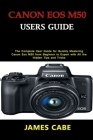 Canon EOS M50 Users Guide: The Complete User Guide for Quickly Mastering Canon Eos M50 from Beginner to Expert with All the Hidden Tips and Trick Cover Image