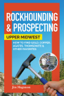 Rockhounding & Prospecting: Upper Midwest: How to Find Gold, Copper, Agates, Thomsonite & Other Favorites Cover Image