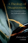 A Theology of Disagreement: New Testament Ethics for Ecclesial Conflicts Cover Image