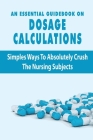 An Essential Guidebook On Dosage Calculations: Simples Ways To Absolutely Crush The Nursing Subjects: Dosage Calculation Success Series Book Cover Image