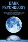 Dark Psychology: Discover the Power of Dark Psychology. Learn how to Influence people Using Mind Control, Persuasion and Manipulation Cover Image