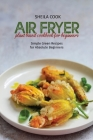 Air Fryer Plant Based Cookbook For Beginners: Simple Green Recipes for Absolute Beginners Cover Image