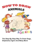 How to Draw Animals for Kids: The Step-by-Step Way To Draw Dogs, Elephants, TIgers And Many More Cover Image