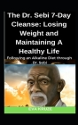 The Dr. Sebi 7-Day Cleanse: Losing Weight and Maintaining A Healthy Life: ...Following an Alkaline Diet through Dr. Sebi Cover Image