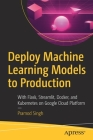 Deploy Machine Learning Models to Production: With Flask, Streamlit, Docker, and Kubernetes on Google Cloud Platform Cover Image