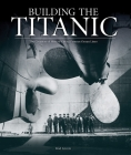 Building the Titanic: The Creation of History's Most Famous Ocean Liner Cover Image