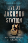 Live at Jackson Station: Music, Community, and Tragedy in a Southern Blues Bar Cover Image