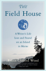 The Field House: A Writer's Life Lost and Found on an Island in Maine Cover Image