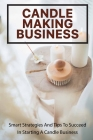 Candle Making Business: Smart Strategies And Tips To Succeed In Starting A Candle Business: Candle Making Book For Beginners Cover Image