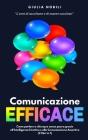 Comunicazione Efficace: L'arte di ascoltare e di essere ascoltati - Come parlare a chiunque senza paura grazie all'Intelligenza Emotiva e alla Cover Image