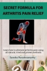 Secret Formula For Arthritis Pain Relief: Learn how to alleviate arthritis pain using all natural, tried and proven methods Cover Image