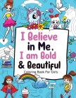 I Believe in Me, I am Bold & Beautiful: Coloring Books For Girls (Positive Affirmations for Girls) Cover Image