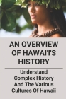 An Overview Of Hawai'i's History: Understand Complex History And The Various Cultures of Hawaii: History Of Hawaiian Shirts Cover Image