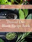 Thyroid Diet Blank Recipe Book: Your Own Personalized Blank Recipe Cookbook to Maximize & Fast Track Your Results Cover Image