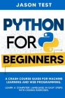 Python for Beginners: A Crash Course Guide for Machine Learning and Web Programming. Learn a Computer Language in Easy Steps with Coding Exe Cover Image