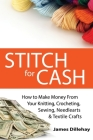 Stitch for Cash: How to Make Money from Your Knitting, Crochet, Sewing, Needlearts and Textile Crafts Cover Image