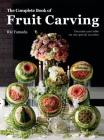 The Complete Book of Fruit Carving: Decorate Your Table for Any Special Occasion Cover Image