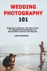 Wedding Photography 101: Beginner's Guide to Tips and Tricks for Wedding Photographers to Successfully Capture the Big Day Cover Image