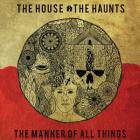The House, the Haunts, the Manner of All Things Cover Image